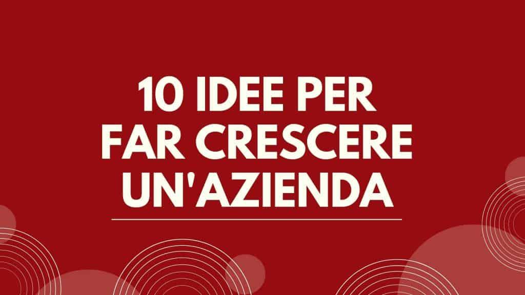 10 idee per far crescere un'azienda